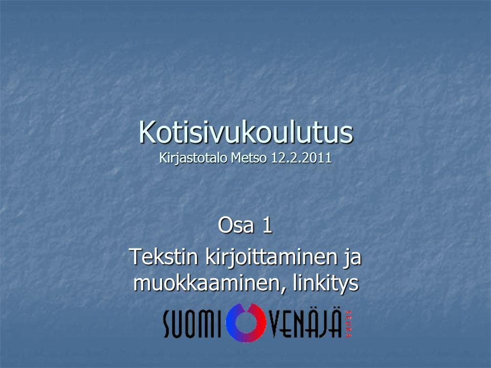 Kotisivukoulutus Kirjastotalo Metso 12.2.2011 Osa 1 Tekstin kirjoittaminen ja muokkaaminen, linkitys
