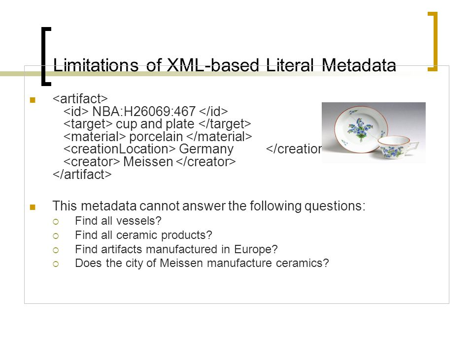 Limitations of XML-based Literal Metadata  NBA:H26069:467 cup and plate porcelain Germany Meissen  This metadata cannot answer the following questions:  Find all vessels.