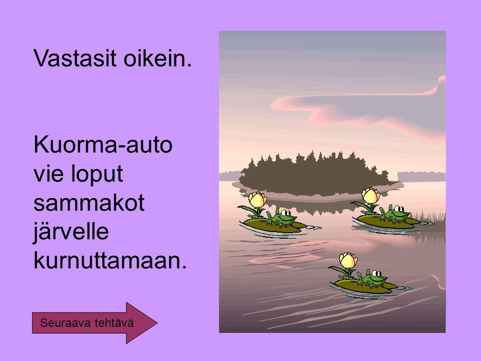 Vastasit oikein. Kuorma-auto vie loput sammakot järvelle kurnuttamaan. Seuraava tehtävä