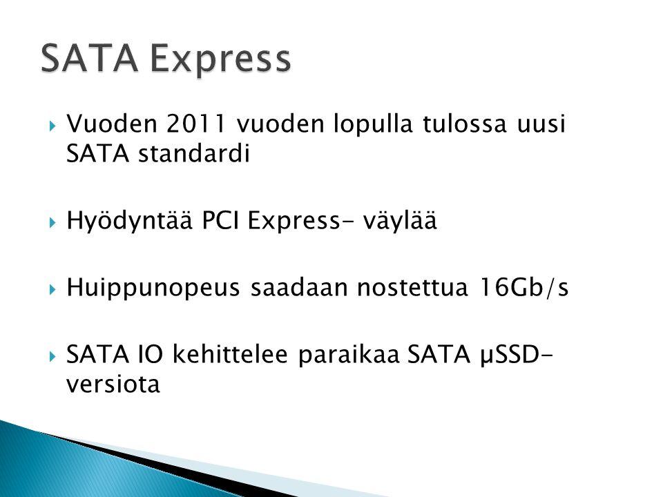  Vuoden 2011 vuoden lopulla tulossa uusi SATA standardi  Hyödyntää PCI Express- väylää  Huippunopeus saadaan nostettua 16Gb/s  SATA IO kehittelee paraikaa SATA µSSD- versiota