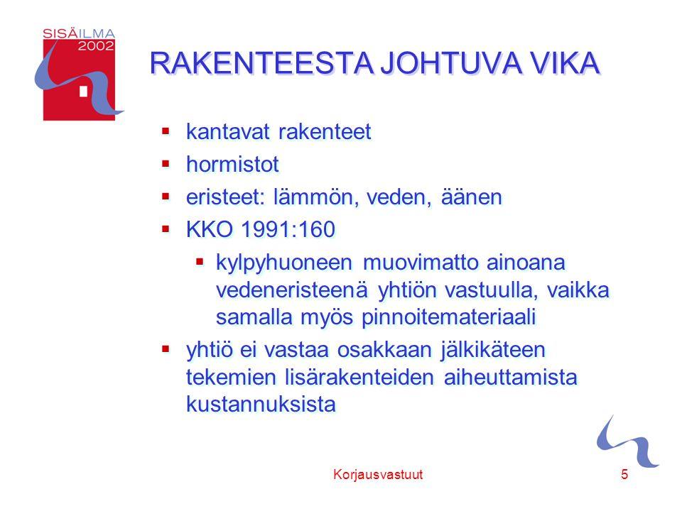 Sisäilmayhdistys ry Korjausvastuut5 RAKENTEESTA JOHTUVA VIKA  kantavat rakenteet  hormistot  eristeet: lämmön, veden, äänen  KKO 1991:160  kylpyhuoneen muovimatto ainoana vedeneristeenä yhtiön vastuulla, vaikka samalla myös pinnoitemateriaali  yhtiö ei vastaa osakkaan jälkikäteen tekemien lisärakenteiden aiheuttamista kustannuksista  kantavat rakenteet  hormistot  eristeet: lämmön, veden, äänen  KKO 1991:160  kylpyhuoneen muovimatto ainoana vedeneristeenä yhtiön vastuulla, vaikka samalla myös pinnoitemateriaali  yhtiö ei vastaa osakkaan jälkikäteen tekemien lisärakenteiden aiheuttamista kustannuksista