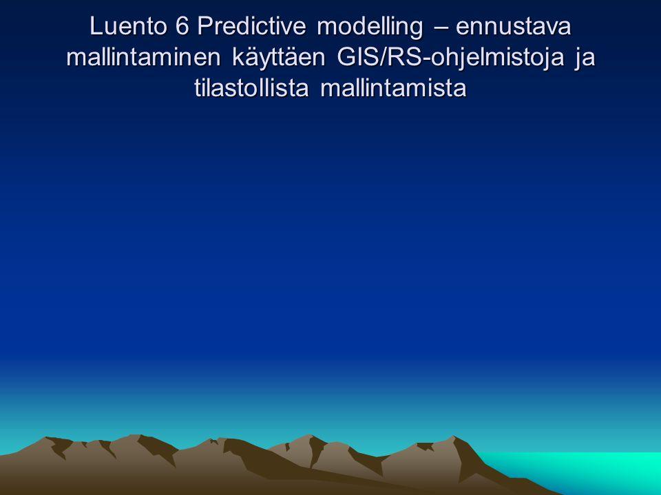 Luento 6 Predictive modelling – ennustava mallintaminen käyttäen GIS/RS-ohjelmistoja ja tilastollista mallintamista
