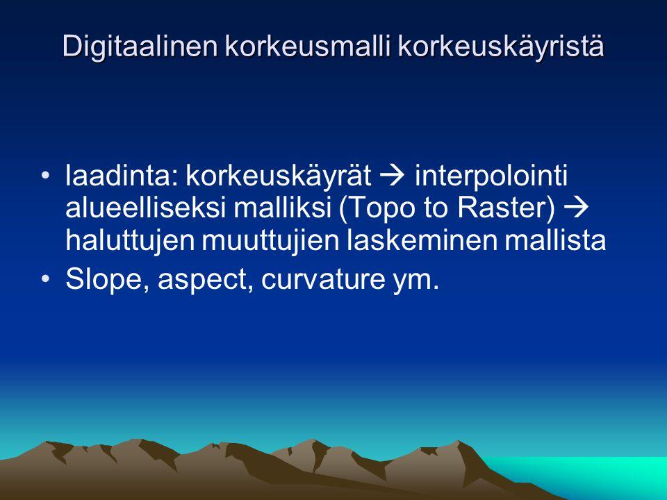 Digitaalinen korkeusmalli korkeuskäyristä •laadinta: korkeuskäyrät  interpolointi alueelliseksi malliksi (Topo to Raster)  haluttujen muuttujien laskeminen mallista •Slope, aspect, curvature ym.