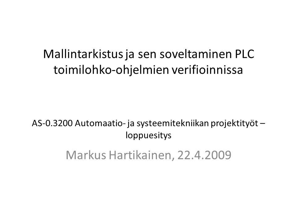 Mallintarkistus ja sen soveltaminen PLC toimilohko-ohjelmien verifioinnissa AS-0.3200 Automaatio- ja systeemitekniikan projektityöt – loppuesitys Markus Hartikainen, 22.4.2009