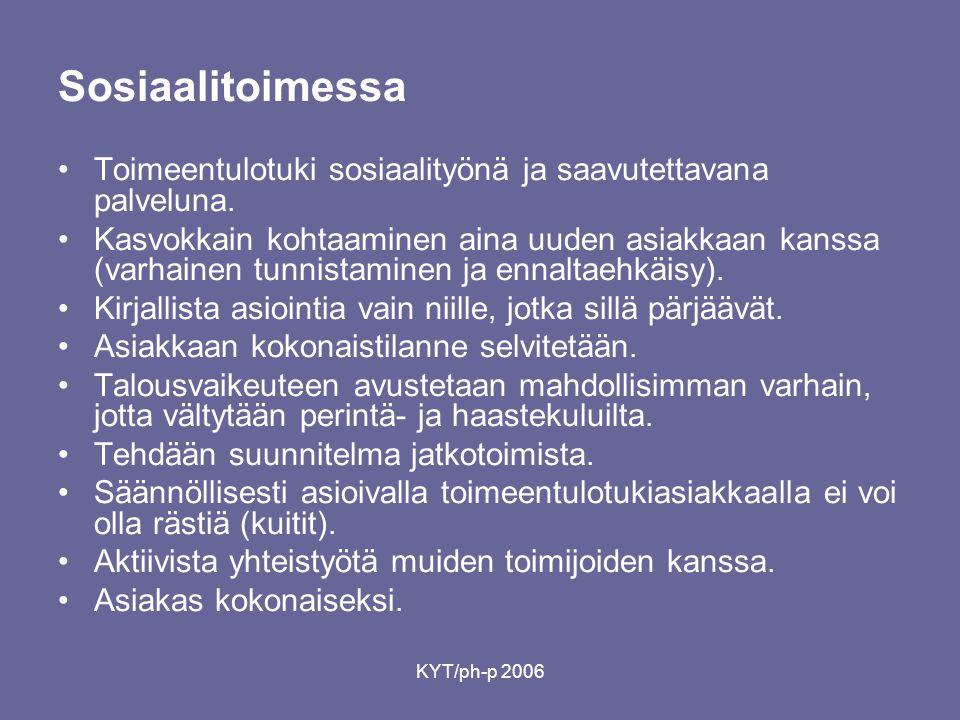 KYT/ph-p 2006 Sosiaalitoimessa •Toimeentulotuki sosiaalityönä ja saavutettavana palveluna.