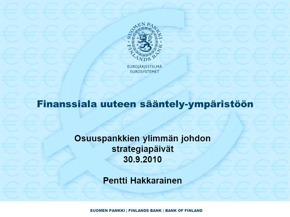 SUOMEN PANKKI | FINLANDS BANK | BANK OF FINLAND Finanssiala uuteen sääntely-ympäristöön Osuuspankkien ylimmän johdon strategiapäivät 30.9.2010 Pentti Hakkarainen