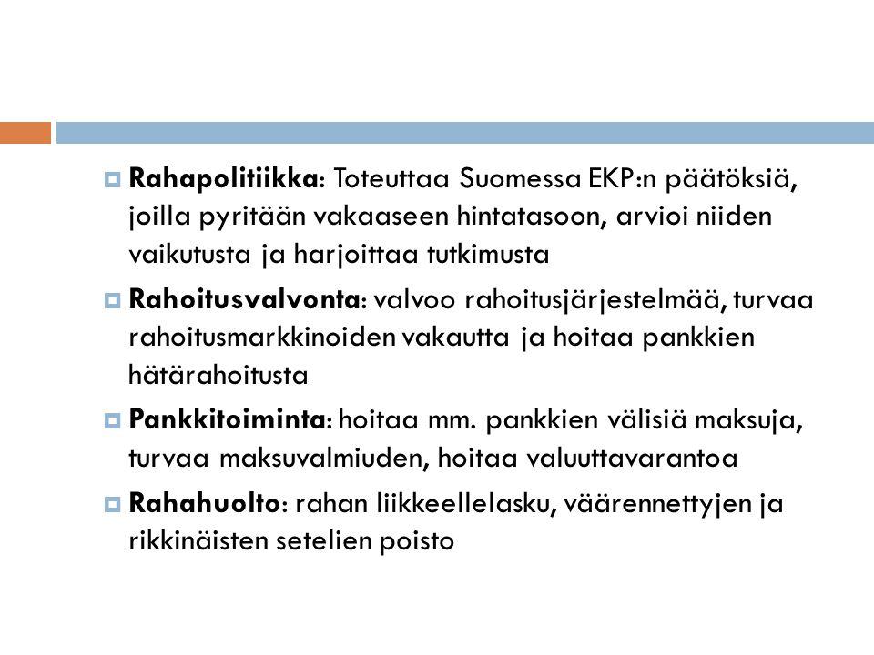  Rahapolitiikka: Toteuttaa Suomessa EKP:n päätöksiä, joilla pyritään vakaaseen hintatasoon, arvioi niiden vaikutusta ja harjoittaa tutkimusta  Rahoitusvalvonta: valvoo rahoitusjärjestelmää, turvaa rahoitusmarkkinoiden vakautta ja hoitaa pankkien hätärahoitusta  Pankkitoiminta: hoitaa mm.