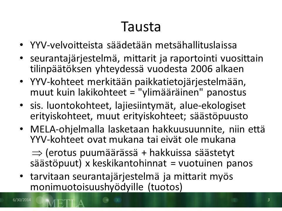 Tausta 6/30/2014 3 • YYV-velvoitteista säädetään metsähallituslaissa • seurantajärjestelmä, mittarit ja raportointi vuosittain tilinpäätöksen yhteydessä vuodesta 2006 alkaen • YYV-kohteet merkitään paikkatietojärjestelmään, muut kuin lakikohteet = ylimääräinen panostus • sis.
