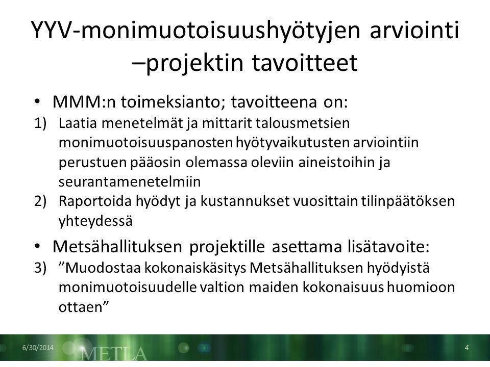 YYV-monimuotoisuushyötyjen arviointi –projektin tavoitteet 6/30/2014 4 • MMM:n toimeksianto; tavoitteena on: 1)Laatia menetelmät ja mittarit talousmetsien monimuotoisuuspanosten hyötyvaikutusten arviointiin perustuen pääosin olemassa oleviin aineistoihin ja seurantamenetelmiin 2)Raportoida hyödyt ja kustannukset vuosittain tilinpäätöksen yhteydessä • Metsähallituksen projektille asettama lisätavoite: 3) Muodostaa kokonaiskäsitys Metsähallituksen hyödyistä monimuotoisuudelle valtion maiden kokonaisuus huomioon ottaen