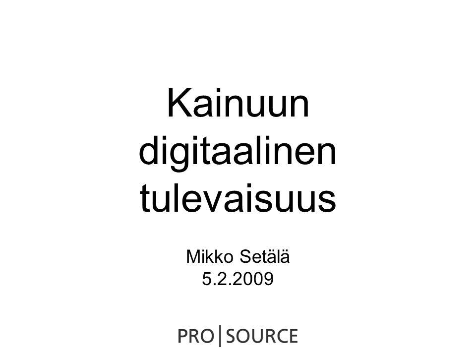 Kainuun digitaalinen tulevaisuus Mikko Setälä 5.2.2009