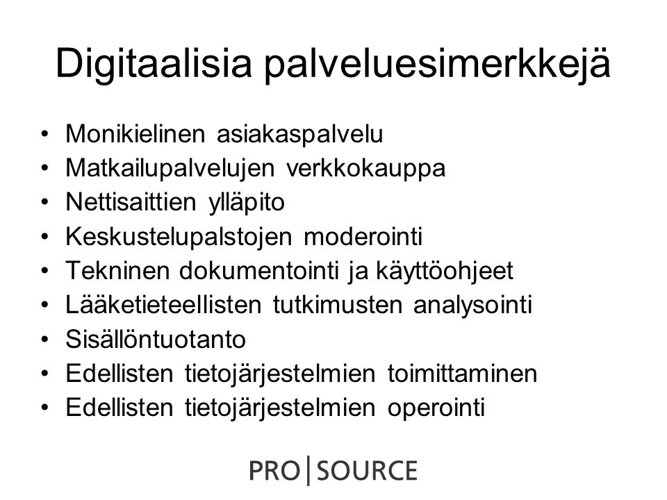 Digitaalisia palveluesimerkkejä •Monikielinen asiakaspalvelu •Matkailupalvelujen verkkokauppa •Nettisaittien ylläpito •Keskustelupalstojen moderointi •Tekninen dokumentointi ja käyttöohjeet •Lääketieteellisten tutkimusten analysointi •Sisällöntuotanto •Edellisten tietojärjestelmien toimittaminen •Edellisten tietojärjestelmien operointi