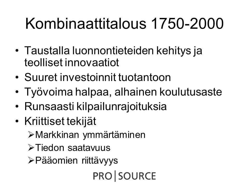 Kombinaattitalous 1750-2000 •Taustalla luonnontieteiden kehitys ja teolliset innovaatiot •Suuret investoinnit tuotantoon •Työvoima halpaa, alhainen koulutusaste •Runsaasti kilpailunrajoituksia •Kriittiset tekijät  Markkinan ymmärtäminen  Tiedon saatavuus  Pääomien riittävyys