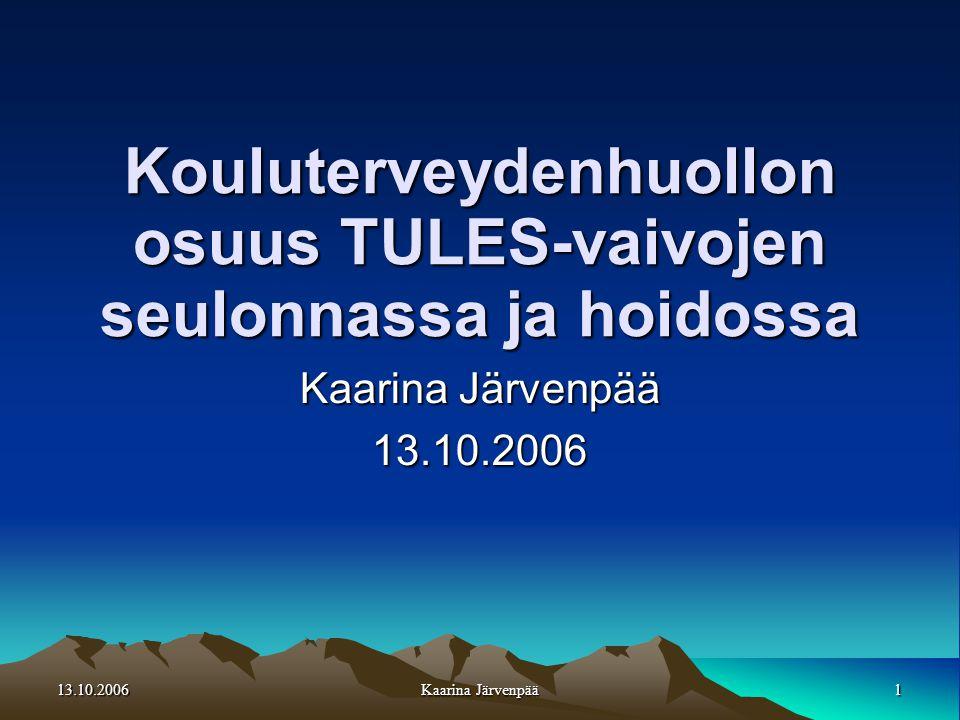13.10.20061 Kaarina Järvenpää Kouluterveydenhuollon osuus TULES-vaivojen seulonnassa ja hoidossa Kaarina Järvenpää 13.10.2006