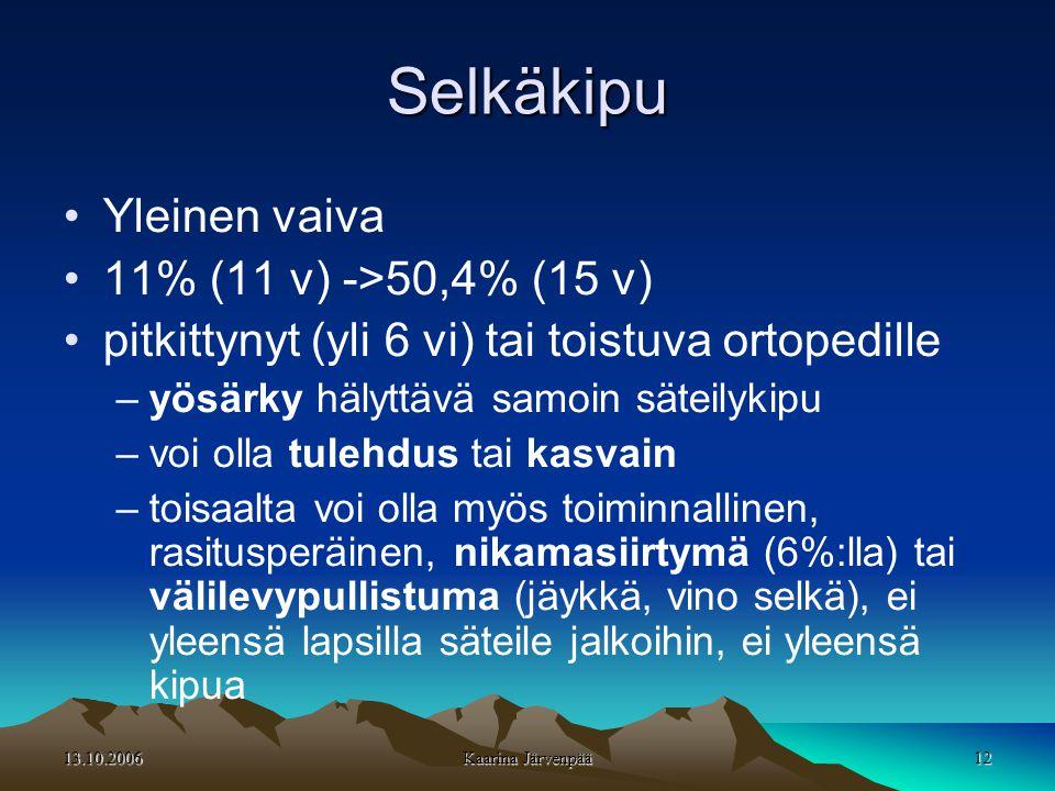 13.10.2006 Kaarina Järvenpää 12 Selkäkipu •Yleinen vaiva •11% (11 v) ->50,4% (15 v) •pitkittynyt (yli 6 vi) tai toistuva ortopedille –yösärky hälyttävä samoin säteilykipu –voi olla tulehdus tai kasvain –toisaalta voi olla myös toiminnallinen, rasitusperäinen, nikamasiirtymä (6%:lla) tai välilevypullistuma (jäykkä, vino selkä), ei yleensä lapsilla säteile jalkoihin, ei yleensä kipua