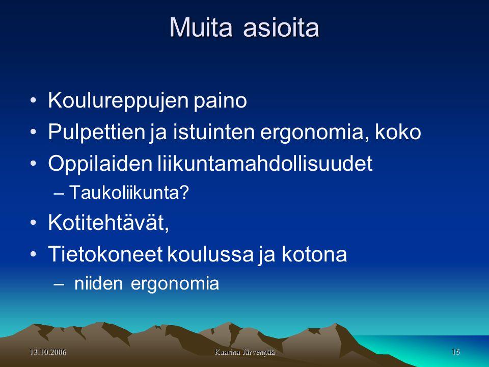 13.10.2006 Kaarina Järvenpää 15 Muita asioita •Koulureppujen paino •Pulpettien ja istuinten ergonomia, koko •Oppilaiden liikuntamahdollisuudet –Taukoliikunta.