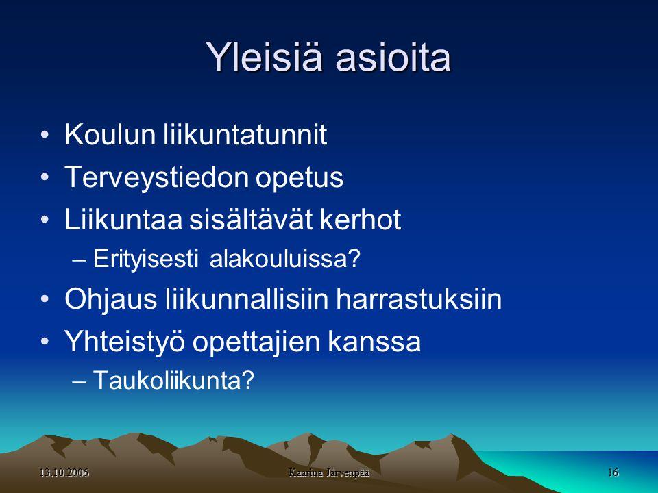 13.10.2006 Kaarina Järvenpää 16 Yleisiä asioita •Koulun liikuntatunnit •Terveystiedon opetus •Liikuntaa sisältävät kerhot –Erityisesti alakouluissa.
