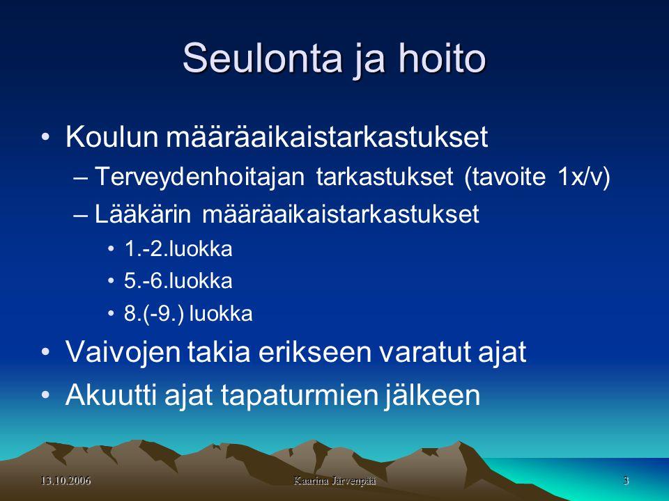 13.10.2006 Kaarina Järvenpää 3 Seulonta ja hoito •Koulun määräaikaistarkastukset –Terveydenhoitajan tarkastukset (tavoite 1x/v) –Lääkärin määräaikaistarkastukset •1.-2.luokka •5.-6.luokka •8.(-9.) luokka •Vaivojen takia erikseen varatut ajat •Akuutti ajat tapaturmien jälkeen