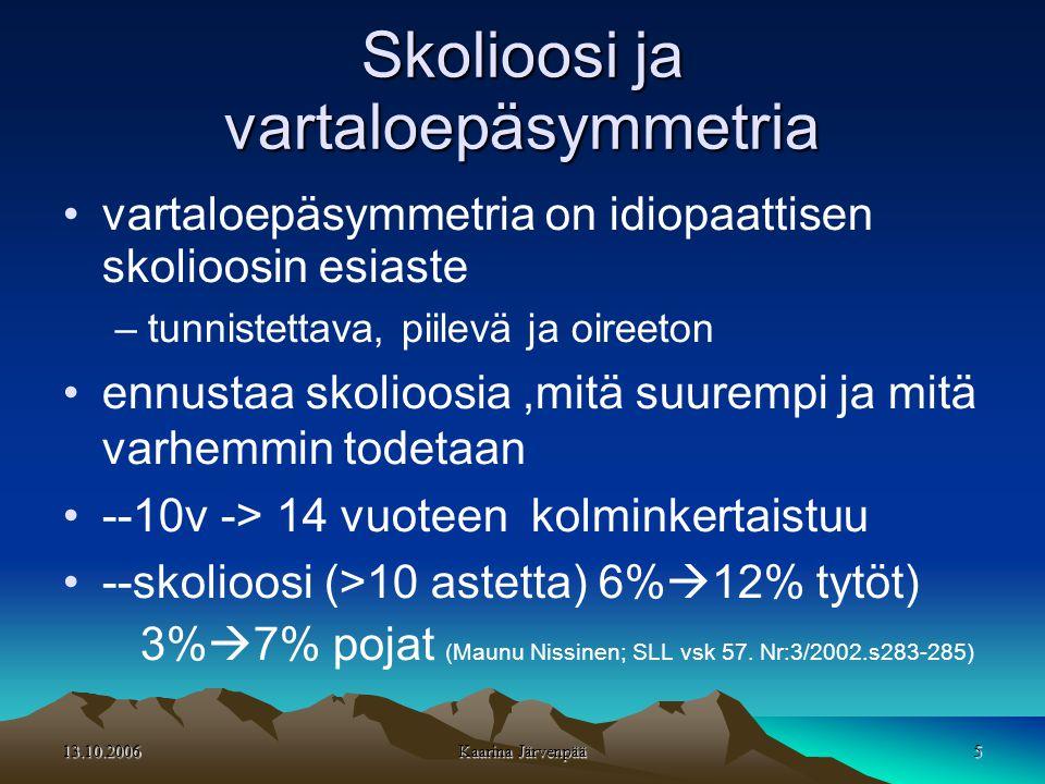 13.10.2006 Kaarina Järvenpää 5 Skolioosi ja vartaloepäsymmetria •vartaloepäsymmetria on idiopaattisen skolioosin esiaste –tunnistettava, piilevä ja oireeton •ennustaa skolioosia,mitä suurempi ja mitä varhemmin todetaan •--10v -> 14 vuoteen kolminkertaistuu •--skolioosi (>10 astetta) 6%  12% tytöt) 3%  7% pojat (Maunu Nissinen; SLL vsk 57.
