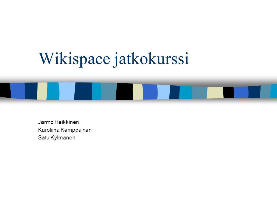 Wikispace jatkokurssi Jarmo Heikkinen Karoliina Kemppainen Satu Kylmänen