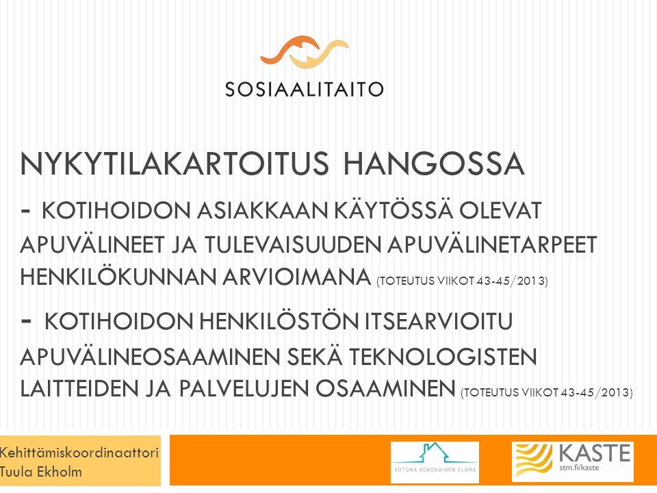 NYKYTILAKARTOITUS HANGOSSA - KOTIHOIDON ASIAKKAAN KÄYTÖSSÄ OLEVAT APUVÄLINEET JA TULEVAISUUDEN APUVÄLINETARPEET HENKILÖKUNNAN ARVIOIMANA (TOTEUTUS VIIKOT 43-45/2013) - KOTIHOIDON HENKILÖSTÖN ITSEARVIOITU APUVÄLINEOSAAMINEN SEKÄ TEKNOLOGISTEN LAITTEIDEN JA PALVELUJEN OSAAMINEN (TOTEUTUS VIIKOT 43-45/2013) Kehittämiskoordinaattori Tuula Ekholm