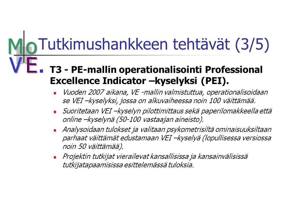 M M o o V V E E Tutkimushankkeen tehtävät (3/5) T3 - PE-mallin operationalisointi Professional Excellence Indicator –kyselyksi (PEI).