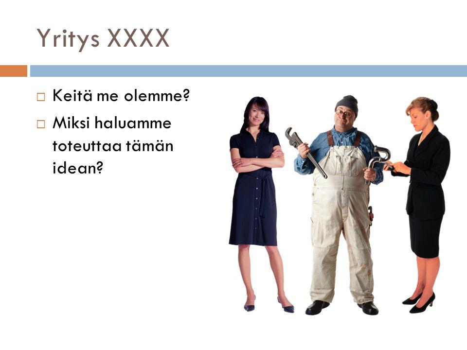 Yritys XXXX  Keitä me olemme  Miksi haluamme toteuttaa tämän idean