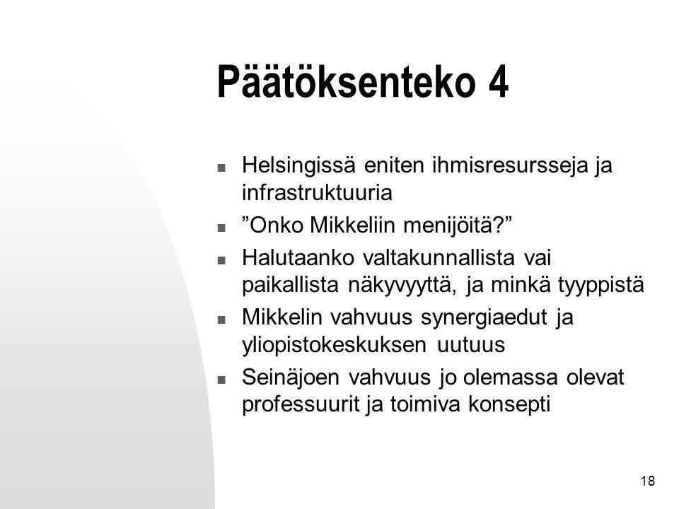 18 Päätöksenteko 4 Helsingissä eniten ihmisresursseja ja infrastruktuuria Onko Mikkeliin menijöitä Halutaanko valtakunnallista vai paikallista näkyvyyttä, ja minkä tyyppistä Mikkelin vahvuus synergiaedut ja yliopistokeskuksen uutuus Seinäjoen vahvuus jo olemassa olevat professuurit ja toimiva konsepti