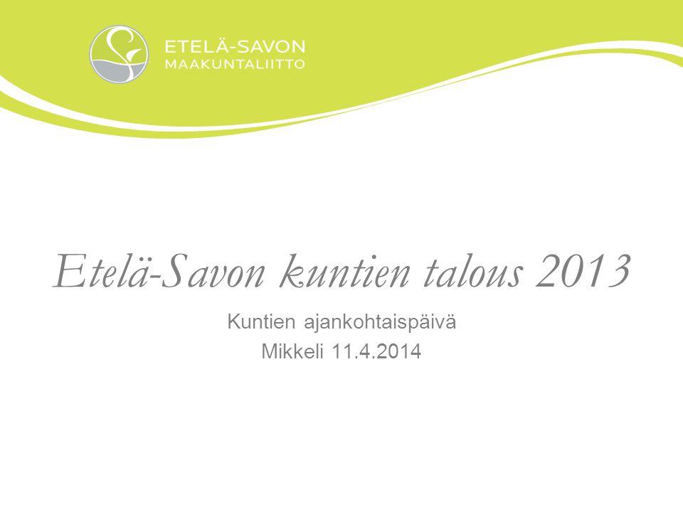 Etelä-Savon kuntien talous 2013 Kuntien ajankohtaispäivä Mikkeli 11.4.2014