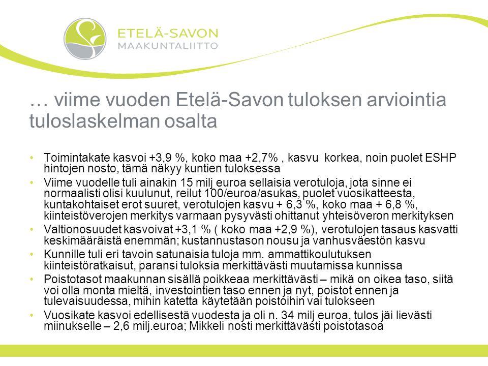 … viime vuoden Etelä-Savon tuloksen arviointia tuloslaskelman osalta Toimintakate kasvoi +3,9 %, koko maa +2,7%, kasvu korkea, noin puolet ESHP hintojen nosto, tämä näkyy kuntien tuloksessa Viime vuodelle tuli ainakin 15 milj euroa sellaisia verotuloja, jota sinne ei normaalisti olisi kuulunut, reilut 100/euroa/asukas, puolet vuosikatteesta, kuntakohtaiset erot suuret, verotulojen kasvu + 6,3 %, koko maa + 6,8 %, kiinteistöverojen merkitys varmaan pysyvästi ohittanut yhteisöveron merkityksen Valtionosuudet kasvoivat +3,1 % ( koko maa +2,9 %), verotulojen tasaus kasvatti keskimääräistä enemmän; kustannustason nousu ja vanhusväestön kasvu Kunnille tuli eri tavoin satunaisia tuloja mm.