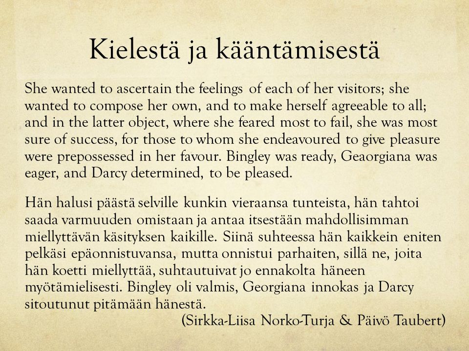 Kielestä ja kääntämisestä She wanted to ascertain the feelings of each of her visitors; she wanted to compose her own, and to make herself agreeable to all; and in the latter object, where she feared most to fail, she was most sure of success, for those to whom she endeavoured to give pleasure were prepossessed in her favour.