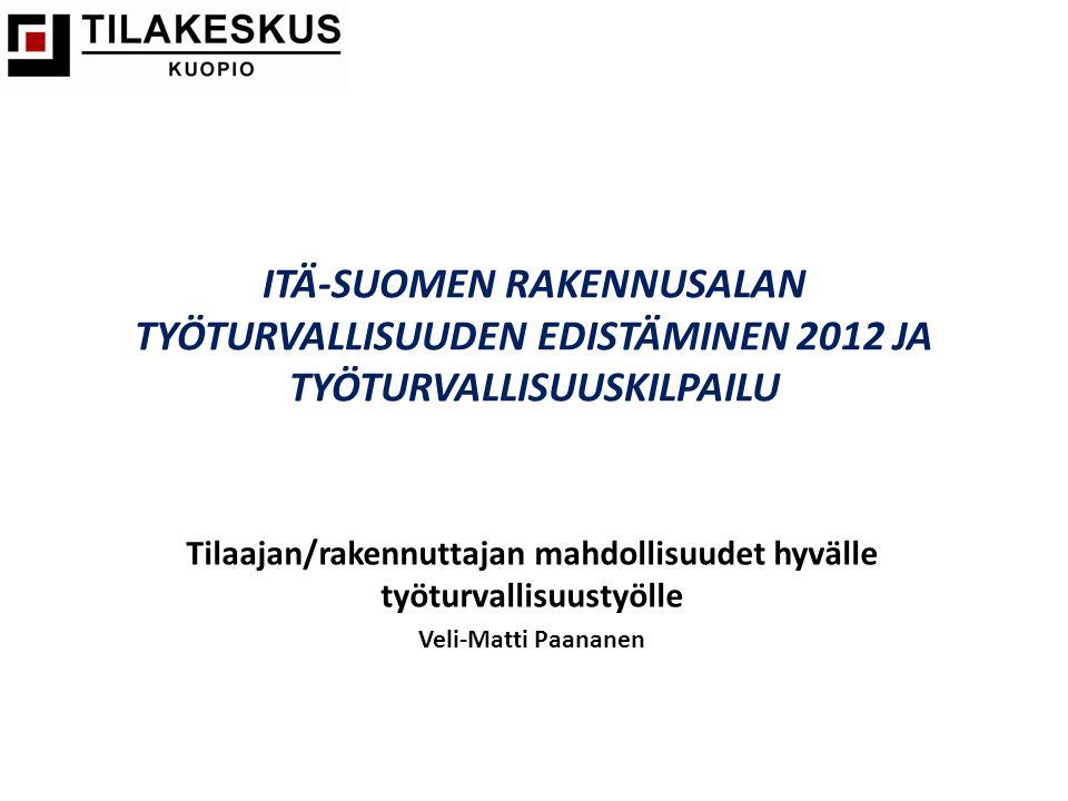 ITÄ-SUOMEN RAKENNUSALAN TYÖTURVALLISUUDEN EDISTÄMINEN 2012 JA TYÖTURVALLISUUSKILPAILU Tilaajan/rakennuttajan mahdollisuudet hyvälle työturvallisuustyölle Veli-Matti Paananen