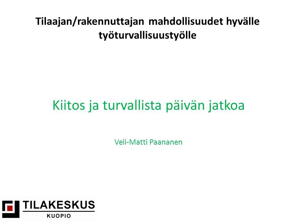 Tilaajan/rakennuttajan mahdollisuudet hyvälle työturvallisuustyölle Kiitos ja turvallista päivän jatkoa Veli-Matti Paananen