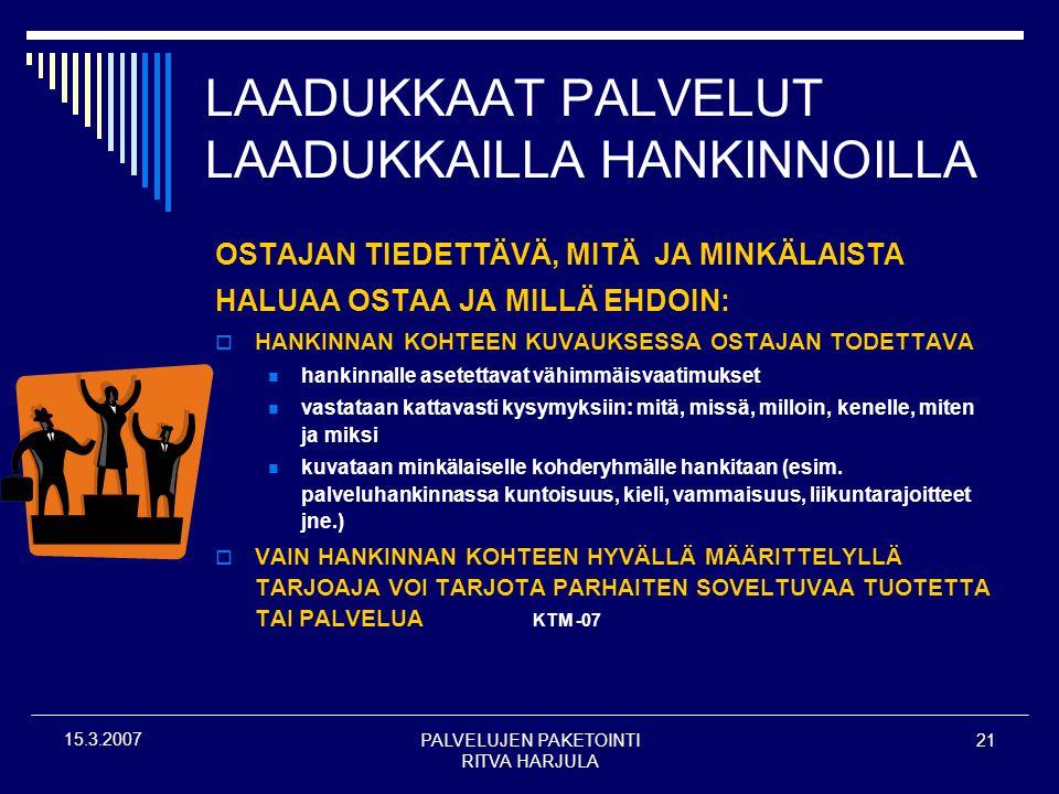 PALVELUJEN PAKETOINTI RITVA HARJULA 21 15.3.2007 LAADUKKAAT PALVELUT LAADUKKAILLA HANKINNOILLA OSTAJAN TIEDETTÄVÄ, MITÄ JA MINKÄLAISTA HALUAA OSTAA JA MILLÄ EHDOIN:  HANKINNAN KOHTEEN KUVAUKSESSA OSTAJAN TODETTAVA  hankinnalle asetettavat vähimmäisvaatimukset  vastataan kattavasti kysymyksiin: mitä, missä, milloin, kenelle, miten ja miksi  kuvataan minkälaiselle kohderyhmälle hankitaan (esim.