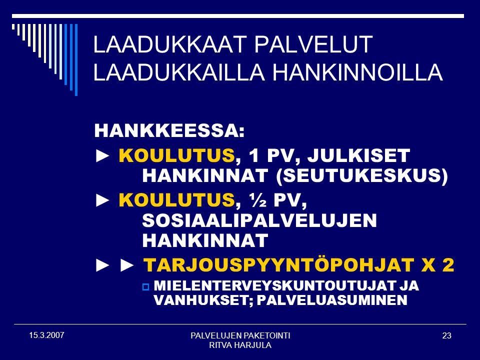 PALVELUJEN PAKETOINTI RITVA HARJULA 23 15.3.2007 LAADUKKAAT PALVELUT LAADUKKAILLA HANKINNOILLA HANKKEESSA: ► KOULUTUS, 1 PV, JULKISET HANKINNAT (SEUTUKESKUS) ► KOULUTUS, ½ PV, SOSIAALIPALVELUJEN HANKINNAT ► ► TARJOUSPYYNTÖPOHJAT X 2  MIELENTERVEYSKUNTOUTUJAT JA VANHUKSET; PALVELUASUMINEN