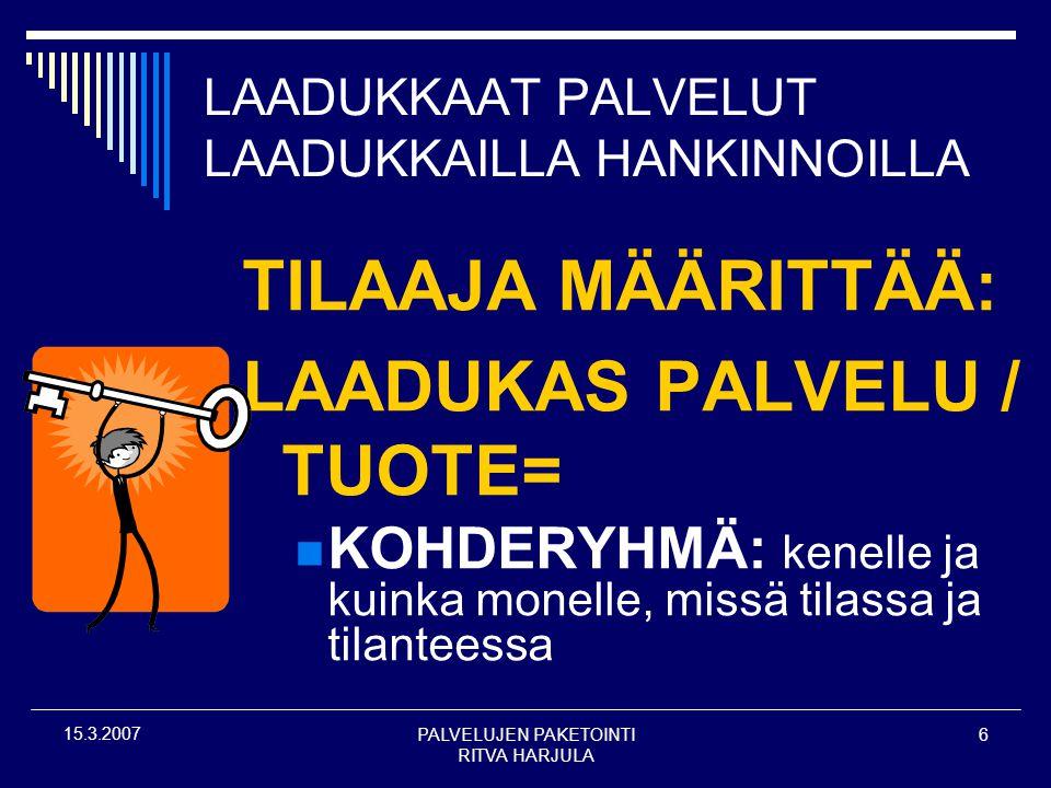 PALVELUJEN PAKETOINTI RITVA HARJULA 6 15.3.2007 LAADUKKAAT PALVELUT LAADUKKAILLA HANKINNOILLA TILAAJA MÄÄRITTÄÄ: LAADUKAS PALVELU / TUOTE=  KOHDERYHMÄ: kenelle ja kuinka monelle, missä tilassa ja tilanteessa