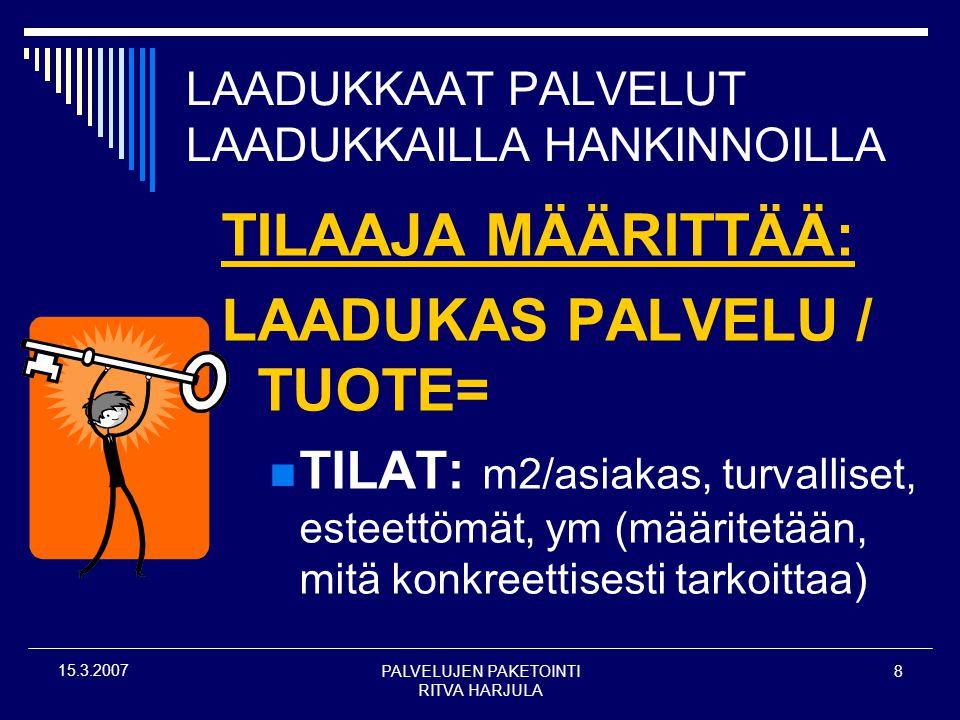 PALVELUJEN PAKETOINTI RITVA HARJULA 8 15.3.2007 LAADUKKAAT PALVELUT LAADUKKAILLA HANKINNOILLA TILAAJA MÄÄRITTÄÄ: LAADUKAS PALVELU / TUOTE=  TILAT: m2/asiakas, turvalliset, esteettömät, ym (määritetään, mitä konkreettisesti tarkoittaa)