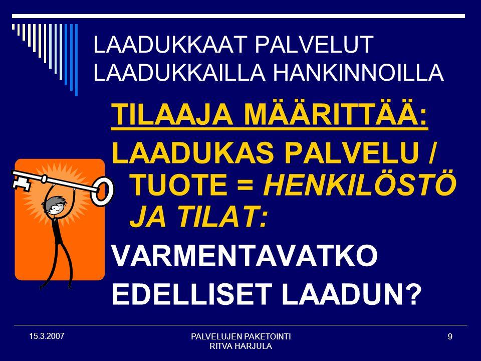 PALVELUJEN PAKETOINTI RITVA HARJULA 9 15.3.2007 LAADUKKAAT PALVELUT LAADUKKAILLA HANKINNOILLA TILAAJA MÄÄRITTÄÄ: LAADUKAS PALVELU / TUOTE = HENKILÖSTÖ JA TILAT: VARMENTAVATKO EDELLISET LAADUN