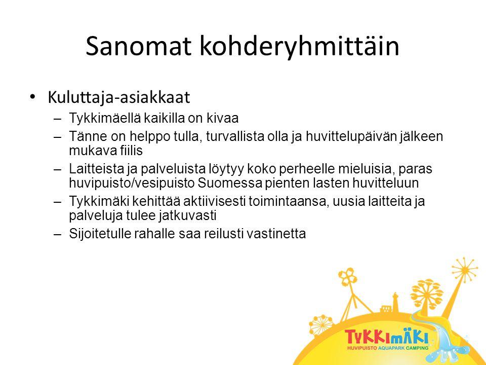 Sanomat kohderyhmittäin • Kuluttaja-asiakkaat –Tykkimäellä kaikilla on kivaa –Tänne on helppo tulla, turvallista olla ja huvittelupäivän jälkeen mukava fiilis –Laitteista ja palveluista löytyy koko perheelle mieluisia, paras huvipuisto/vesipuisto Suomessa pienten lasten huvitteluun –Tykkimäki kehittää aktiivisesti toimintaansa, uusia laitteita ja palveluja tulee jatkuvasti –Sijoitetulle rahalle saa reilusti vastinetta