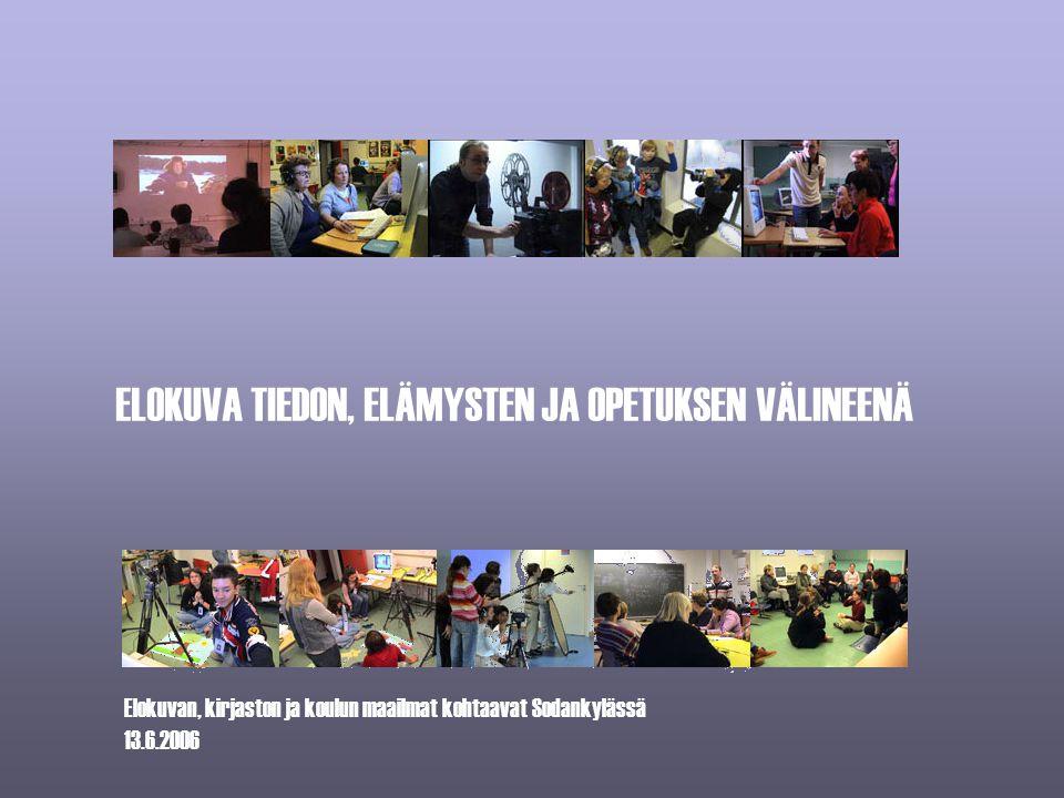 Elokuvan, kirjaston ja koulun maailmat kohtaavat Sodankylässä 13.6.2006 ELOKUVA TIEDON, ELÄMYSTEN JA OPETUKSEN VÄLINEENÄ