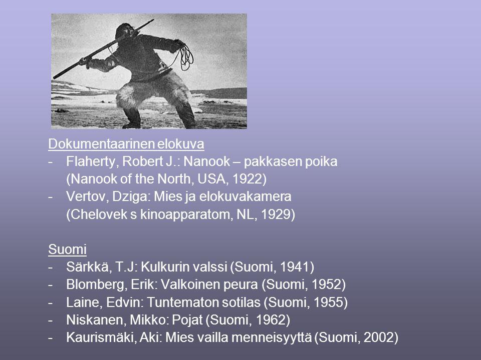 Dokumentaarinen elokuva -Flaherty, Robert J.: Nanook – pakkasen poika (Nanook of the North, USA, 1922) -Vertov, Dziga: Mies ja elokuvakamera (Chelovek s kinoapparatom, NL, 1929) Suomi -Särkkä, T.J: Kulkurin valssi (Suomi, 1941) -Blomberg, Erik: Valkoinen peura (Suomi, 1952) -Laine, Edvin: Tuntematon sotilas (Suomi, 1955) -Niskanen, Mikko: Pojat (Suomi, 1962) -Kaurismäki, Aki: Mies vailla menneisyyttä (Suomi, 2002)