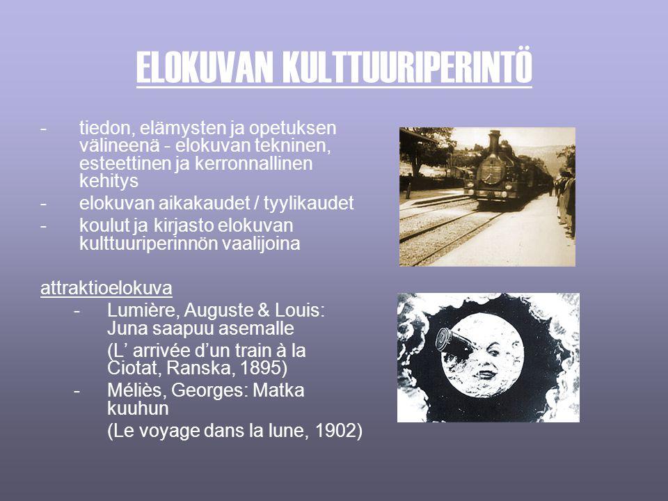 ELOKUVAN KULTTUURIPERINTÖ -tiedon, elämysten ja opetuksen välineenä - elokuvan tekninen, esteettinen ja kerronnallinen kehitys -elokuvan aikakaudet / tyylikaudet -koulut ja kirjasto elokuvan kulttuuriperinnön vaalijoina attraktioelokuva -Lumière, Auguste & Louis: Juna saapuu asemalle (L' arrivée d'un train à la Ciotat, Ranska, 1895) -Méliès, Georges: Matka kuuhun (Le voyage dans la lune, 1902)