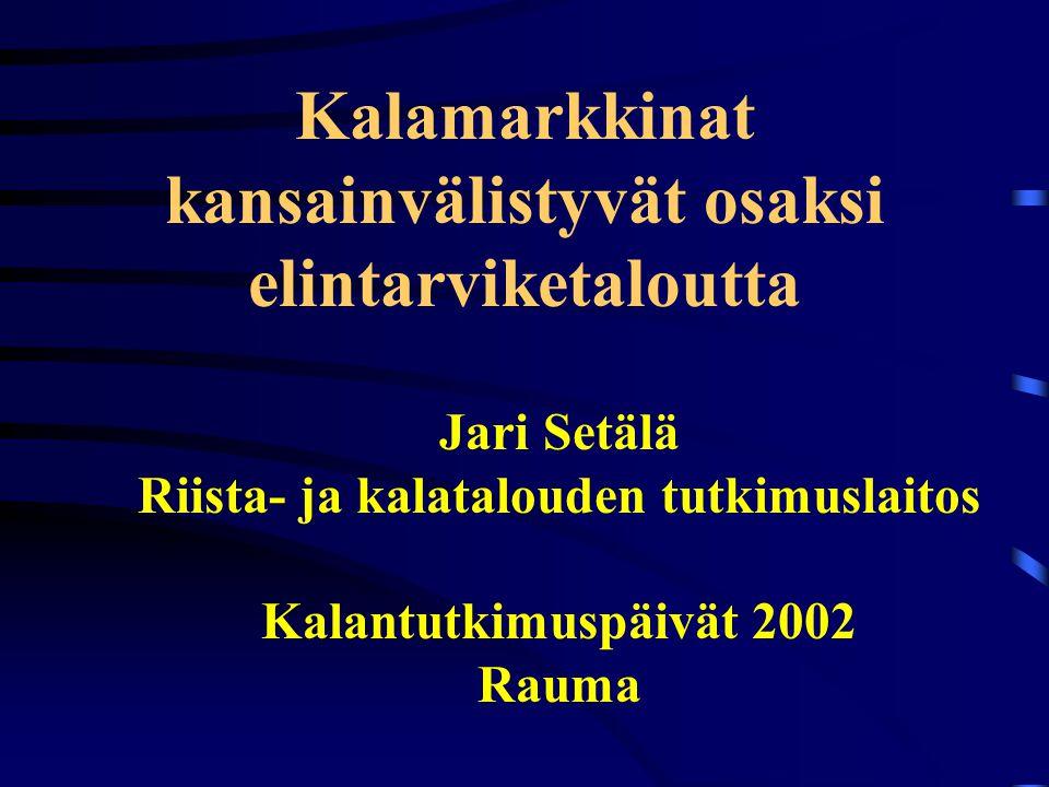 Kalamarkkinat kansainvälistyvät osaksi elintarviketaloutta Jari Setälä Riista- ja kalatalouden tutkimuslaitos Kalantutkimuspäivät 2002 Rauma