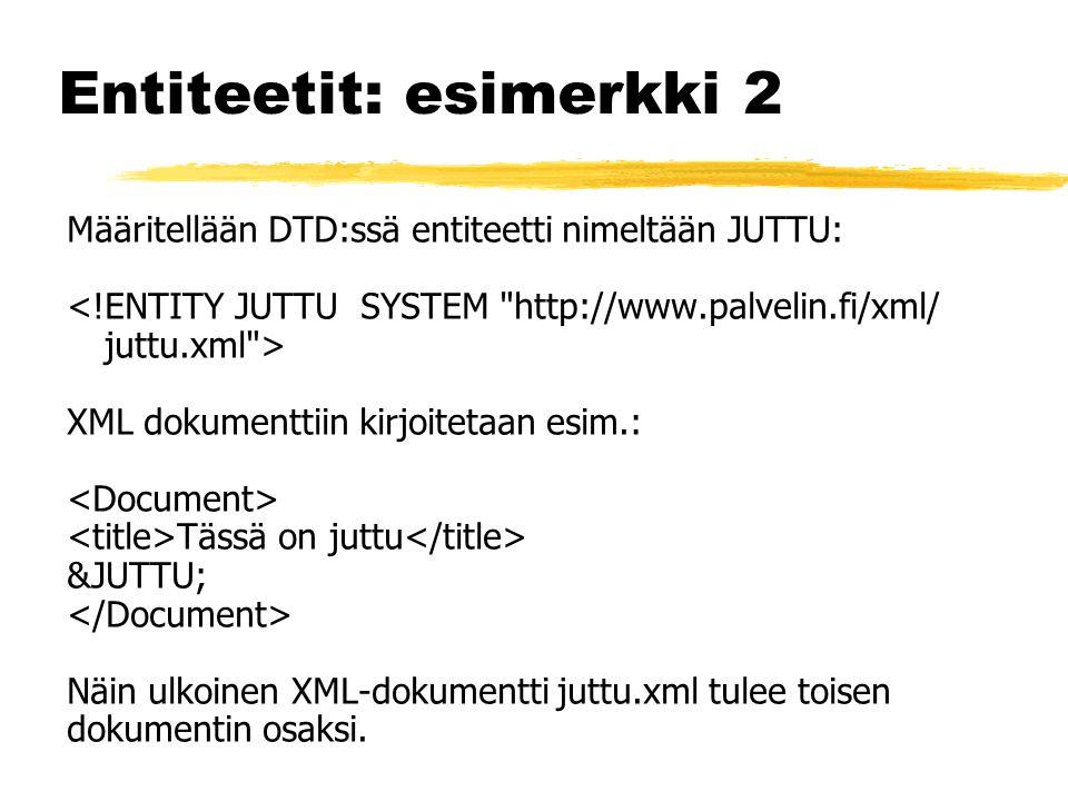 Entiteetit: esimerkki 2 Määritellään DTD:ssä entiteetti nimeltään JUTTU: XML dokumenttiin kirjoitetaan esim.: Tässä on juttu &JUTTU; Näin ulkoinen XML-dokumentti juttu.xml tulee toisen dokumentin osaksi.