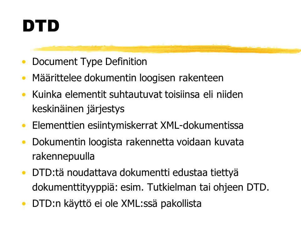 DTD •Document Type Definition •Määrittelee dokumentin loogisen rakenteen •Kuinka elementit suhtautuvat toisiinsa eli niiden keskinäinen järjestys •Elementtien esiintymiskerrat XML-dokumentissa •Dokumentin loogista rakennetta voidaan kuvata rakennepuulla •DTD:tä noudattava dokumentti edustaa tiettyä dokumenttityyppiä: esim.