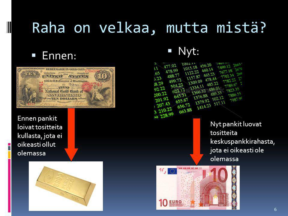 Ennen pankit loivat tositteita kullasta, jota ei oikeasti ollut olemassa Nyt pankit luovat tositteita keskuspankkirahasta, jota ei oikeasti ole olemassa  Ennen: Raha on velkaa, mutta mistä.