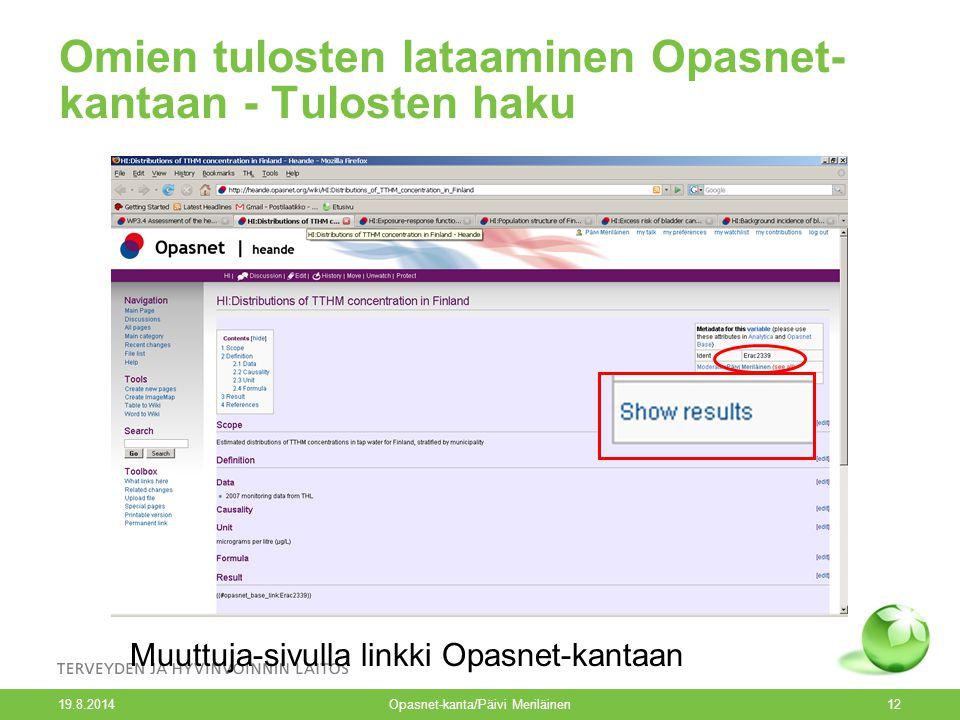 19.8.2014 Opasnet-kanta/Päivi Meriläinen12 Omien tulosten lataaminen Opasnet- kantaan - Tulosten haku Muuttuja-sivulla linkki Opasnet-kantaan