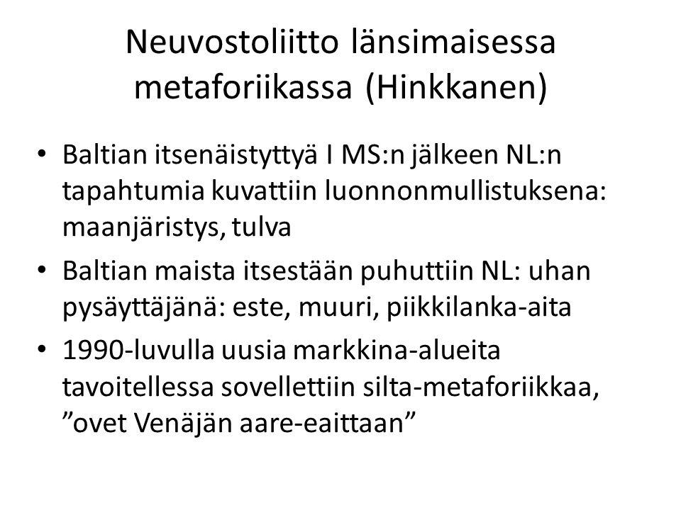 Neuvostoliitto länsimaisessa metaforiikassa (Hinkkanen) Baltian itsenäistyttyä I MS:n jälkeen NL:n tapahtumia kuvattiin luonnonmullistuksena: maanjäristys, tulva Baltian maista itsestään puhuttiin NL: uhan pysäyttäjänä: este, muuri, piikkilanka-aita 1990-luvulla uusia markkina-alueita tavoitellessa sovellettiin silta-metaforiikkaa, ovet Venäjän aare-eaittaan