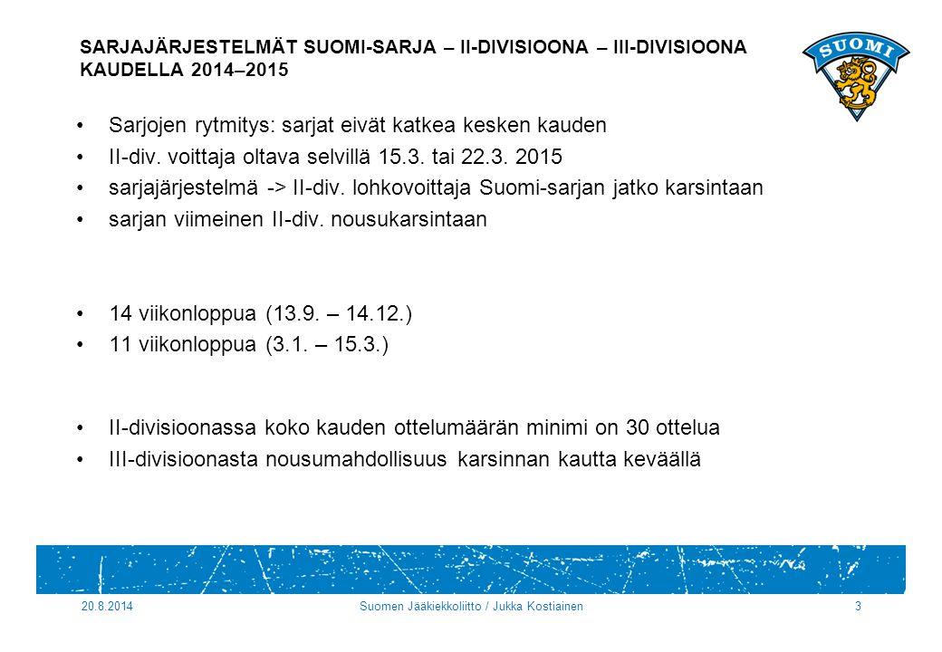 20.8.2014Suomen Jääkiekkoliitto / Jukka Kostiainen3 SARJAJÄRJESTELMÄT SUOMI-SARJA – II-DIVISIOONA – III-DIVISIOONA KAUDELLA 2014–2015 Sarjojen rytmitys: sarjat eivät katkea kesken kauden II-div.