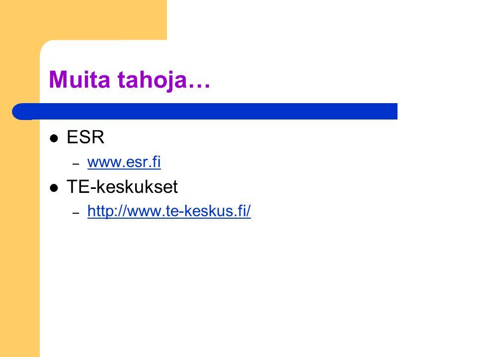 Muita tahoja… ESR – www.esr.fi www.esr.fi TE-keskukset – http://www.te-keskus.fi/ http://www.te-keskus.fi/
