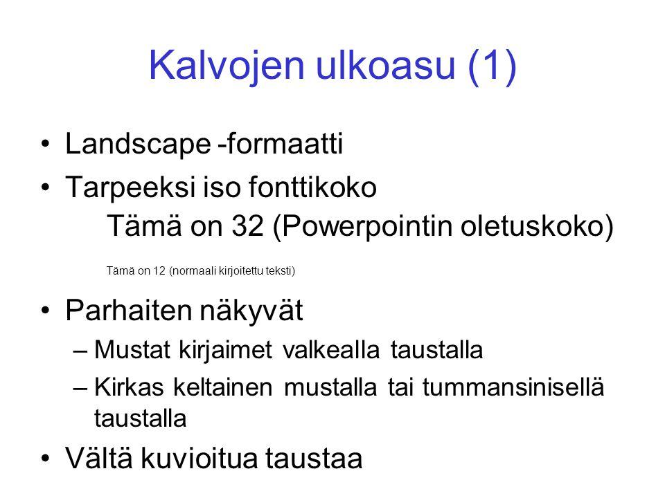 Kalvojen ulkoasu (1) Landscape -formaatti Tarpeeksi iso fonttikoko Tämä on 32 (Powerpointin oletuskoko) Tämä on 12 (normaali kirjoitettu teksti) Parhaiten näkyvät –Mustat kirjaimet valkealla taustalla –Kirkas keltainen mustalla tai tummansinisellä taustalla Vältä kuvioitua taustaa